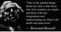 """One of the painful things about our time is that those who feel certainty are stupid, and those with any imagination and understanding are filled with doubt and indecision.""  — Bertrand Russell, New Hopes for a Changing World (1951), Part I: Man and Nature, Ch. 1: Current Perplexities, pp. 4–5.  Image: Bertrand Russell (1872 - 1970) was a philosopher, mathematician, educational and sexual reformer, pacifist, prolific letter writer, author and columnist. Bertrand Russell was one of the most influential and widely known intellectual figures of the twentieth century. In 1950 he was awarded the Nobel Prize in Literature for his extensive contributions to world literature and for his ""rationality and humanity, as a fearless champion of free speech and free thought in the West."" Russell led the British ""revolt against Idealism"" in the early 1900s and is considered one of the founders of analytic philosophy along with his protégé Ludwig Wittgenstein. He co-authored, with Alfred North Whitehead, Principia Mathematica, an attempt to ground mathematics on logic. His philosophical essay On Denoting has been considered a paradigm of philosophy. Both works have had a considerable influence on logic, mathematics, set theory, linguistics and analytic philosophy. He was a prominent anti-war activist, championing free trade between nations and anti-imperialism. Russell was imprisoned for his pacifist activism during World War I, campaigned against Adolf Hitler and his nazis, called for nuclear disarmament, criticized Joseph Stalin and Soviet totalitarianism, and lastly the United States of America's involvement in the Vietnam War. Russell died at his home in Penrhyndeudraeth, Wales, on February 2, 1970, where his ashes were scattered over the Welsh hills.: ""One of the painful things  about our time is that those  who feel certainty are stupid,  and those with any  imagination and  understanding are filled with  doubt and indecision.""  Bertrand Russell ""One of the painful things about our time is that those who feel certainty are stupid, and those with any imagination and understanding are filled with doubt and indecision.""  — Bertrand Russell, New Hopes for a Changing World (1951), Part I: Man and Nature, Ch. 1: Current Perplexities, pp. 4–5.  Image: Bertrand Russell (1872 - 1970) was a philosopher, mathematician, educational and sexual reformer, pacifist, prolific letter writer, author and columnist. Bertrand Russell was one of the most influential and widely known intellectual figures of the twentieth century. In 1950 he was awarded the Nobel Prize in Literature for his extensive contributions to world literature and for his ""rationality and humanity, as a fearless champion of free speech and free thought in the West."" Russell led the British ""revolt against Idealism"" in the early 1900s and is considered one of the founders of analytic philosophy along with his protégé Ludwig Wittgenstein. He co-authored, with Alfred North Whitehead, Principia Mathematica, an attempt to ground mathematics on logic. His philosophical essay On Denoting has been considered a paradigm of philosophy. Both works have had a considerable influence on logic, mathematics, set theory, linguistics and analytic philosophy. He was a prominent anti-war activist, championing free trade between nations and anti-imperialism. Russell was imprisoned for his pacifist activism during World War I, campaigned against Adolf Hitler and his nazis, called for nuclear disarmament, criticized Joseph Stalin and Soviet totalitarianism, and lastly the United States of America's involvement in the Vietnam War. Russell died at his home in Penrhyndeudraeth, Wales, on February 2, 1970, where his ashes were scattered over the Welsh hills."