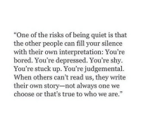 """Bored, True, and Quiet: """"One of the risks of being quiet is that  the other people can fill your silence  with their own interpretation: You're  bored. You're depressed. You're shy.  You're stuck up. You're judgemental.  When others can't read us, they write  their own story-not always one we  choose or that's true to who we are.""""  35"""