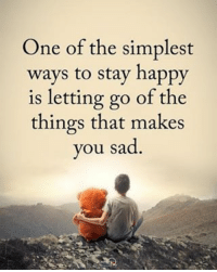 One of the simplest ways to stay happy is letting go of the things that makes you sad. positiveenergyplus: One of the simplest  ways to stay happy  is letting go of the  things that makes  you sad. One of the simplest ways to stay happy is letting go of the things that makes you sad. positiveenergyplus