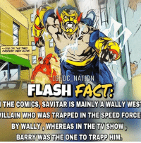 Batman, Memes, and Superman: ONE OF THE TWO  FASTEST MENALIME,  DC NAT  FLASH  FASTA  THE COMICS, SAVITARRIS MAINLY A WALLY WEST  MILLAIN WHO WAS TRAPPED IN THE SPEED FORCE  BY WALLY WHEREAS IN THE TV SHOW  BARRY WAS THE ONE TO TRAPP HIM. Yeah and Linda is wally's chick and Hunter zolomon is Wally's reverse flash and .. dc dccomics dceu dcu dcrebirth dcnation dcextendeduniverse batman superman manofsteel thedarkknight wonderwoman justiceleague cyborg aquaman martianmanhunter greenlantern theflash greenarrow suicidesquad thejoker harleyquinn comics injusticegodsamongus