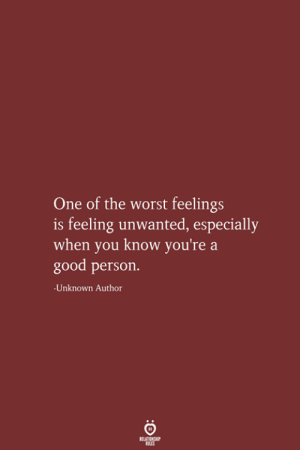 unwanted: One of the worst feelings  feeling unwanted, especially  when you know you're a  good person.  -Unknown Author  RELATIONSHIP  LES
