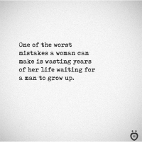 Life, The Worst, and Mistakes: One of the worst  mistakes a woman can  make is wasting years  of her life waiting for  a man to grow up.