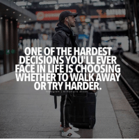 Life, Memes, and Decisions: ONE OF THEHARDEST  DECISIONS YOULLEVER  FACE IN LIFE IS CHOOSING  WHETHERTOWALKAWAY  ORTRY HARDER.  I It's a fine line :- sometime I wish I was better at this 😞 millionairedream
