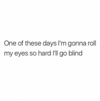 Girl Memes, One, and Blinds: One of these days I'm gonna roll  my eyes so hard I'll go blind 🙄🙄🙄🙄🙄