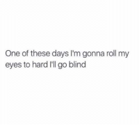 Dank, Blinds, and Rolling My Eyes: One of these days I'm gonna roll my  eyes to hard I'll go blind