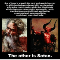 😈😝 ~Hårî  Thinking Rationally (INSIDERS): One of these is arguably the most unpleasant character  in all fiction: jealous and proud of it; a petty, unjust,  unforgiving control-freak; a vindictive, bloodthirsty  ethnic cleanser a misogynistic, homophobic, racist,  infanticidal, genocidal, filicidal, pestilential,  megalomaniacal, sadomasochistic,  capriciously malevolent bully.  The other is Satan. 😈😝 ~Hårî  Thinking Rationally (INSIDERS)