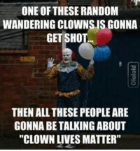 """Clown Jokes: ONE OF THESE RANDOM  WANDERING CLOWNSUS GONNA  GET SHOT.  THEN ALL THESE PEOPLEARE  GONNA BE TALKING ABOUT  """"CLOWN LIVES MATTER"""""""