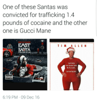 Blackpeopletwitter, Gucci, and Gucci Mane: One of these Santas was  convicted for trafficking 1.4  pounds of cocaine and the other  one is Gucci Mane  GUCCI MANE  EAST  EADTA  TI M ALL E N  ATLANTA  THE NIGHT GUWOP STOLE X-MAS  Scott Calvin  must become Santa  No ifs or and..  Just one big but.  ADVISORY  EXPLICIT CONTENT  RAPPER GUCO MANE ESCAPES PRISON  p PIC  nts  6:19 PM 09 Dec 16 <p>Jolly ole Saint Brick (via /r/BlackPeopleTwitter)</p>