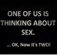 Like and share ;): ONE OF US IS  THINKING ABOUT  SEX.  OK, Now it's TWO! Like and share ;)