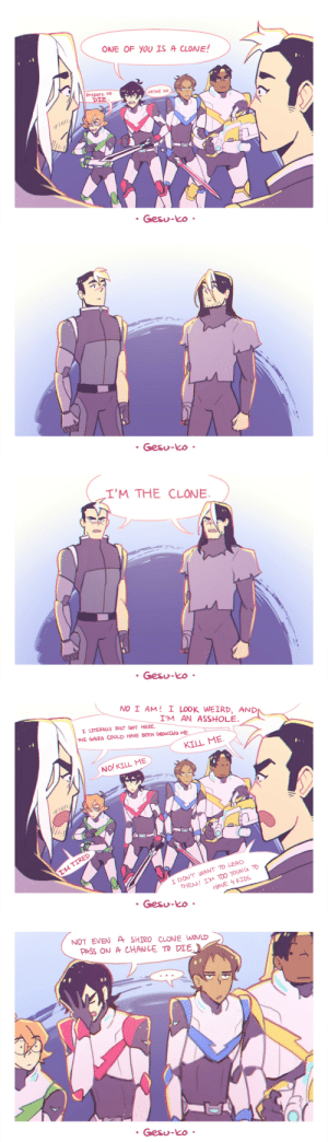 Target, Tumblr, and Weird: ONE OF YOU IS A CLONE!  Prepare  IE  Gesu-Ko   Gesu-Ko   I'M THE CLONE  Gesu-Ko   NOI AM! 1 LOOK WEIRD, AND  I'M AN ASSHOLE.  | ㅦTERALLY JUST GOT HERE.  THE GARA COULD HAVE BEEN GROWING ME..  KILL ME  NO! KILL ME  TIRED  I DON'T WANT TO LEAD  THEM! I'M TOO YOUNG TD  HAVE 4 KIDS  Gesu-ko   NOT EVE A SHTRO CLONE WOOLD  PASS ON Ar CHANCE TO DIE  O3  0  Gesu-Ko gesu-ko:  Galra clones are just that good.Part 2(based on this ask)