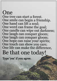 """Memes, Candles, and 🤖: One  One tree can start a forest.  One smile can begin a frienship  One hand can lift a soul  One word can frame the goal;  One candle can wipe out darkness;  One laugh can conquer gloom;  One laugh can conquer gloom;  One hope can raise your spirits  One touch can show you care;  One life can make the difference  Be that one today!  Type """"yes' if you agree <3"""