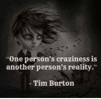 "craziness: ""One person's craziness is  another person's reality.""  Tim Burton"