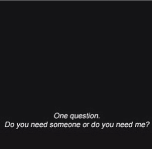 Do You Need: One question.  Do you need someone or do you need me?