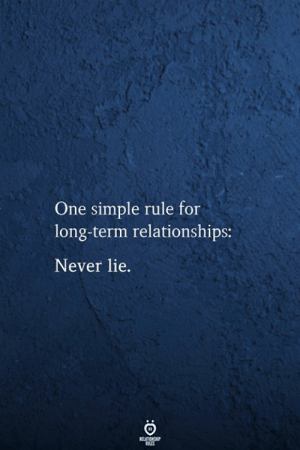 Long Term: One simple rule for  long-term relationships:  Never lie.  FELATIONSHIP