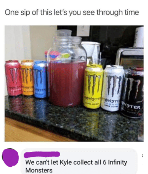 Dank, Memes, and Target: One sip of this let's you see through time  We can't let Kyle collect all 6 Infinity  Monsters We must stop Kyle by necro-dog MORE MEMES