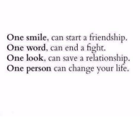 Life, Smile, and Word: One smile, can start a friendship  One word, can end a fight.  One look, can save a relationship.  One person can change your life.