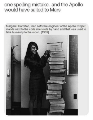 Early programmers: one spelling mistake. and the Apollo  would have sailed to Mars  Margaret Hamilton, lead software engineer of the Apollo Project,  stands next to the code she wrote by hand and that was used to  take humanity to the moon. [1969] Early programmers