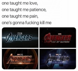 Fucking, Love, and Marvel: one taught me love,  one taught me patience,  one taught me pain,  one's gonna fucking kill me  MARVEL  MARVEL  AGE DF ULTRON  MARVEL