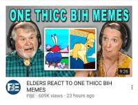Life, Memes, and 🤖: ONE THICC BIH MEMES  9:26  ELDERS REACT TO ONE THICC BIH  MEMES  FBE 609K views 23 hours ago life sucks man but it's fine