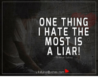 One thing I hate the most is a liar.: ONE THING  I HATE THE  MOST 15  A LIAR!  Prak har Sahay  Like Love Quotes.com One thing I hate the most is a liar.