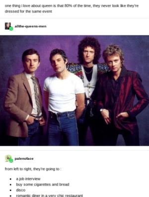 Job Interview, Love, and Queen: one thing i love about queen is that 80% of the time, they never look like they're  dressed for the same event  allthe-queens-men  palenoface  from left to right, they're going to:  a job interview  buy some cigarettes and bread  disco  romantic diner in a very chic restaurant .