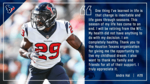 Family, Friends, and Life: One thing I've learned in life is  that change is inevitable and  life goes through seasons. This  season of my life has come to an  end. I will be retiring from the NFL.  My health did not have anything to  do with my decision. I am  completely healthy. Thank you to  the Houston Texans organization  for giving me the opportunity to  live my childhood dream. I also  want to thank my family and  friends for al of their support. I  truly appreciate it.  TOXANS  Andre Hal | RT @Drehal29: Thank you Houston https://t.co/doc4ONMKRA