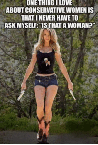 Love, Memes, and Women: ONE THING LOVE  ABOUT CONSERVATIVE WOMEN IS  THAT I NEVER HAVE TO  ASK MYSELF: S THAT A WOMANP
