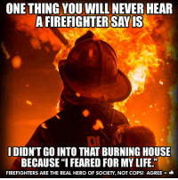 """Cops are cowards, firefighters are heroes!   Learn More: http://bit.ly/19AfYtJ Join Us & Help → Police The Police: ONE THING YOU WILL NEVER HEAR  A FIREFIGHTER-SAY IS  I DIDN'T GO INTO THAT BURNING HOUSE  BECAUSE """"I FEARED FOR MY LIFE.""""  FIREFIGHTERS ARE THE REAL HERO OF SOCIETY, NOT COPS! AGREE Cops are cowards, firefighters are heroes!   Learn More: http://bit.ly/19AfYtJ Join Us & Help → Police The Police"""