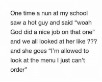 "God, Saw, and School: One time a nun at my school  saw a hot guy and said ""woah  God did a nice job on that one""  and we all looked at her like ???  and she goes ""I'm allowed to  look at the menu I just can't  order"" nun jokes https://t.co/Jwxn2sN9ZN"