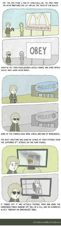 "Omg, Tumblr, and Walmart: ONE TIME BEN FOUND A PAIR OF SUNGLASSES, LIKE THE ONES FROM  THE MOVIE THEY LIVE, THAT LET HIM SEE THE TRUTH OF OUR REALITY.  OBEY  WHEN HE PUT THEM ON,BILLBOARDS WOULD CHANGE AND SOME PEOPLE  WOULD HAVE WEIRD ALIEN HEADS.  Walmart  Wilinnare寧  SOME OF THE CHANGES WERE MORE SUBTLE, AND KIND OF NONSENSICAL.  THE MOST UPSETTING WAS WHEN HE LOOKED AT VIDEO FOOTAGE FROM  THE SEPTEMBER IIT ATTACKS ON THE TWIN TOWERS.  IT TURNED OUT IT WAS ACTUALLY FOOTAGE FROM 1998 WHEN THE  UNDERTAKER THREW MANKIND OFF HELL IN A CELL, AND HE PLUMMETED  16 FEET THROUGH AN ANNOUNCER'S TABLE  InfinitelmmortalBens Tumblr.com <p><a href=""https://omg-images.tumblr.com/post/165628740877/they-live"" class=""tumblr_blog"">omg-images</a>:</p>  <blockquote><p>They live</p></blockquote>"