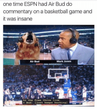 Basketball, Espn, and Nba: one time ESPN had Air Bud do  commentary on a basketball game and  it was insane  Air Bud  Mark Jones  NBA WEDNESDAY  to the free throw 1ine.  Bud: just keeps barkingl