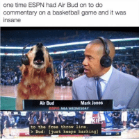How did I miss this?!?!: one time ESPN had Air Bud on to do  commentary on a basketball game and it was  Insane  Air Bud  Mark Jones  NDA WEDNESDAY  to the free throw line.  Bud: just keeps barking]  808  24 How did I miss this?!?!