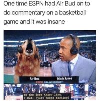 Free Throw: One time ESPN had Air Bud on to  do commentary on a basketball  game and it was insane  Air Bud  Mark Jones  EPİİ NBA WEDNESDAY  to the free throw line.  > Bud: [just keeps barking]