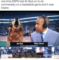 "Basketball, Espn, and Memes: one time ESPN had Air Bud on to do  commentary on a basketball game and it was  insane  Air Bud  Mark Jones  EC NBA WEDNESDAY  line  to the free throw  > Bud: [just keeps barking]  8:08 24 <p>Good Boy via /r/memes <a href=""http://ift.tt/2EJYqPh"">http://ift.tt/2EJYqPh</a></p>"