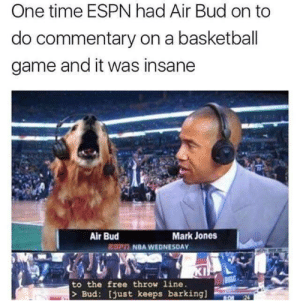 Basketball, Espn, and Nba: One time ESPN had Air Bud on to  do commentary on a basketball  game and it was insane  Air Bud  Mark Jones  EPİį NBA WEDNESDAY  to the free throw line.  > Bud: [just keeps barking]