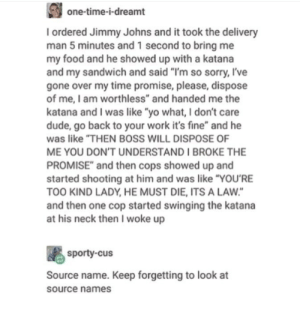 """Crazy, Dude, and Food: one-time-i-dreamt  I ordered Jimmy Johns and it took the delivery  man 5 minutes and 1 second to bring me  my food and he showed up with a katana  and my sandwich and said """"l'm so sorry, I've  gone over my time promise, please, dispose  of me, I am worthless"""" and handed me the  katana and I was like """"yo what, I don't care  dude, go back to your work it's fine"""" and he  was like """"THEN BOSS WILL DISPOSE OF  ME YOU DON'T UNDERSTAND I BROKE THE  PROMISE and then cops showed up and  started shooting at him and was like """"YOU'RE  TOO KIND LADY, HE MUST DIE, ITS A LAW  and then one cop started swinging the katana  at his neck then I woke up  sporty-cus  Source name. Keep forgetting to look at  source names Crazy"""