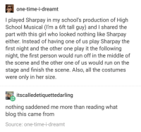 I wouldve paid money to see this: one-time-i-dreamt  I played Sharpay in my school's production of High  School Musical (I'm a 6ft tall guy) and I shared the  part with this girl who looked nothing like Sharpay  either. Instead of having one of us play Sharpay the  first night and the other one play it the following  night, the first person would run off in the middle of  the scene and the other one of us would run on the  stage and finish the scene. Also, all the costumes  were only in her size  tscalledetiquettedarling  nothing saddened me more than reading what  blog this came from  Source: one-time-i-dreamt I wouldve paid money to see this