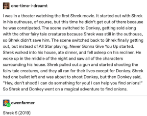 """All Star, Donkey, and Saw: one-time-i-dreamt  I was in a theater watching the first Shrek movie. It started out with Shrek  in his outhouse, of course, but this time he didn't get out of there because  he was  constipated. The scene switched to Donkey, getting sold along  with the other fairy tale creatures because Shrek was still in the outhouse,  so Shrek didn't save him. The scene switched back to Shrek finally getting  out, but instead of All Star playing, Never Gonna Give You Up started.  Shrek walked into his house, ate dinner, and fell asleep on his recliner. He  woke up in the middle of the night and saw all of the characters  surrounding his house. Shrek pulled out a gun and started shooting the  fairy tale creatures, and they all ran for their lives except for Donkey. Shrek  had one bullet left and was about to shoot Donkey, but then Donkey said,  """"Hey, don't shoot! I can do something for you! I can  help you find onions!""""  So Shrek and Donkey went on a magical adventure to find onions.  owenfarmer  Shrek 5 (2019) It's Coming Out This Year!"""