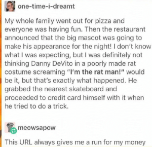 "I ' M T H E R A T M A N !: one-time-i-dreamt  My whole family went out for pizza an  everyone was having fun. Then the restaurant  announced that the big mascot was going to  make his appearance for the night! I don't know  what I was expecting, but I was definitely not  thinking Danny DeVito in a poorly made rat  costume screaming ""I'm the rat man!"" would  be it, but that's exactly what happened. He  grabbed the nearest skateboard and  proceeded to credit card himself with it when  he tried to do a trick.  meowsapow  This URL always gives me a run for my money I ' M T H E R A T M A N !"