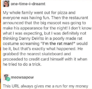 """Definitely, Family, and Money: one-time-i-dreamt  My whole family went out for pizza and  everyone was having fun. Then the restaurant  announced that the big mascot was going to  make his appearance for the night! I don't know  what I was expecting, but I was definitely not  thinking Danny DeVito in a poorly made rat  costume screaming """"I'm the rat man!"""" would  be it, but that's exactly what happened. He  grabbed the nearest skateboard and  proceeded to credit card himself with it when  he tried to do a trick  meowsapow  This URL always gives me a run for my money An intriguing story"""