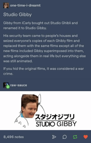 : one-time-i-dreamt  Studio Gibby  Gibby from iCarly bought out Studio Ghibli and  renamed it to Studio Gibby.  His security team came to people's houses and  seized everyone's copies of each Ghibly film and  replaced them with the same films except all of the  new films included Gibby superimposed into them,  acting alongside them in real life but everything else  was still animated.  If you hid the original films, it was considered a war  crime.  raw-sauce  スタジオジブリ  STUDIO GIBBY  8,496 notes