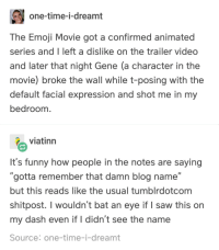"Emoji, Funny, and Saw: one-time-i-dreamt  The Emoji Movie got a confirmed animated  series and I left a dislike on the trailer video  and later that night Gene (a character in the  movie) broke the wall while t-posing with the  default facial expression and shot me in my  bedroom  viatinn  It's funny how people in the notes are saying  ""gotta remember that damn blog name""  but this reads like the usual tumblrdotcom  shitpost. I wouldn't bat an eye if I saw this on  my dash even if I didn't see the name  Source: one-time-i-dreamt"