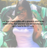 """Head, Memes, and Time: one time i masturbated with a glowstick and it broke  inside of me. that """"one time"""" was ten minutes ago  abt to head to the ER ayyy  COHFESSIN - kylie or kendall ? 🤷🏽♂️"""