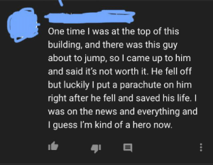 Found this on a video about the history of the Empire State Building...: One time I was at the top of this  building, and there was this guy  about to jump, so I came up to him  and said it's not worth it. He fell off  but luckily I put a parachute on him  right after he fell and saved his life. I  was on the news and everything and  I guess I'm kind of a hero now. Found this on a video about the history of the Empire State Building...