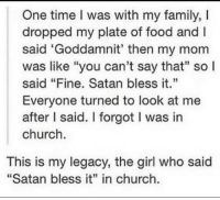 """One time I was with my family, I  dropped my plate of food and  said 'Goddamnit' then my mom  was like """"you can't say that"""" so l  said """"Fine. Satan bless it.""""  Everyone turned to look at me  after I said. l forgot I was in  church.  This is my legacy, the girl who said  """"Satan bless it"""" in church. this week on things that never happened."""