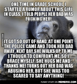 Wow… I never thought it helped her out in the end. I'm glad.omg-humor.tumblr.com: ONE TIME IN GRADE SCHOOL, I  STARTED ARUMOR ABOUT THIS GIRL  IN CLASS, ITOLD PEOPLE HER DAD WAS  FIEHER!  IT GOT SO OUT OF HAND, AT ONE POINT  THE POLICE CAME AND TOOK HER DAD  AWAY. NEXT DAY SHE WALKS UP TO ME,  ITHOUGH TO CONFRONT ME, SO I  BRACE MYSELF. SHE HUGS ME AND  THANKS ME! TURNS OUT HER DAD WAS  ABUSING HER, BUT SHE WAS TOO  SCARED TO SAY ANYTHING!  FUNNY STUFF ON MEMEPIX.COM  MEMEPIX.COM Wow… I never thought it helped her out in the end. I'm glad.omg-humor.tumblr.com