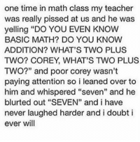 """Girl, Seven, and Whisper: one time in math class my teacher  was really pissed at us and he was  yelling """"DO YOU EVEN KNOW  BASIC MATH? DO YOU KNOW  ADDITION? WHAT'S TWO PLUS  TWO COREY WHAT'S TWO PLUS  TWO?"""" and poor corey wasn't  paying attention so i leaned over to  him and whispered """"seven"""" and he  blurted out """"SEVEN"""" and i have  never laughed harder and i doubt i  ever will I feel ya Corey 😂"""