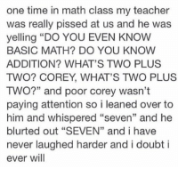 """Teacher, Math, and Time: one time in math class my teacher  was really pissed at us and he was  yelling """"DO YOU EVEN KNOW  BASIC MATH? DO YOU KNOW  ADDITION? WHAT'S TWO PLUS  TWO? COREY, WHAT'S TWO PLUS  TWO?"""" and poor corey wasn't  paying attention so i leaned over to  him and whispered """"seven"""" and he  blurted out """"SEVEN"""" and i have  never laughed harder and i doubt i  ever will so this one time in math class... https://t.co/Zc31DG19c3"""