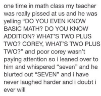 """Teacher, Math, and Time: one time in math class my teacher  was really pissed at us and he was  yelling """"DO YOU EVEN KNOW  BASIC MATH? DO YOU KNOW  ADDITION? WHAT'S TWO PLUS  TWO? COREY, WHAT'S TWO PLUS  TWO?"""" and poor corey wasn't  paying attention so i leaned over to  him and whispered """"seven"""" and he  blurted out """"SEVEN"""" and i have  never laughed harder and i doubt i  ever will  13 https://t.co/PmrioNbxbo"""