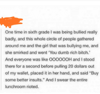 "Bitch, Dumb, and Movies: One time in sixth grade I was being bullied really  badly, and this whole circle of people gathered  around me and the girl that was bullying me, and  she smirked and went 'You dumb rich bitch.  And everyone was like 00000OH and I stood  there for a second before pulling 20 dollars out  of my wallet, placed it in her hand, and said ""Buy  some better insults."" And I swear the entire  lunchroom rioted."